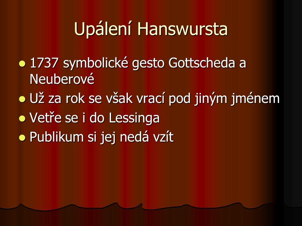 Upálení Hanswursta 1737 symbolické gesto Gottscheda a Neuberové 1737 symbolické gesto Gottscheda a Neuberové Už za rok se však vrací pod jiným jménem Už za rok se však vrací pod jiným jménem Vetře se i do Lessinga Vetře se i do Lessinga Publikum si jej nedá vzít Publikum si jej nedá vzít
