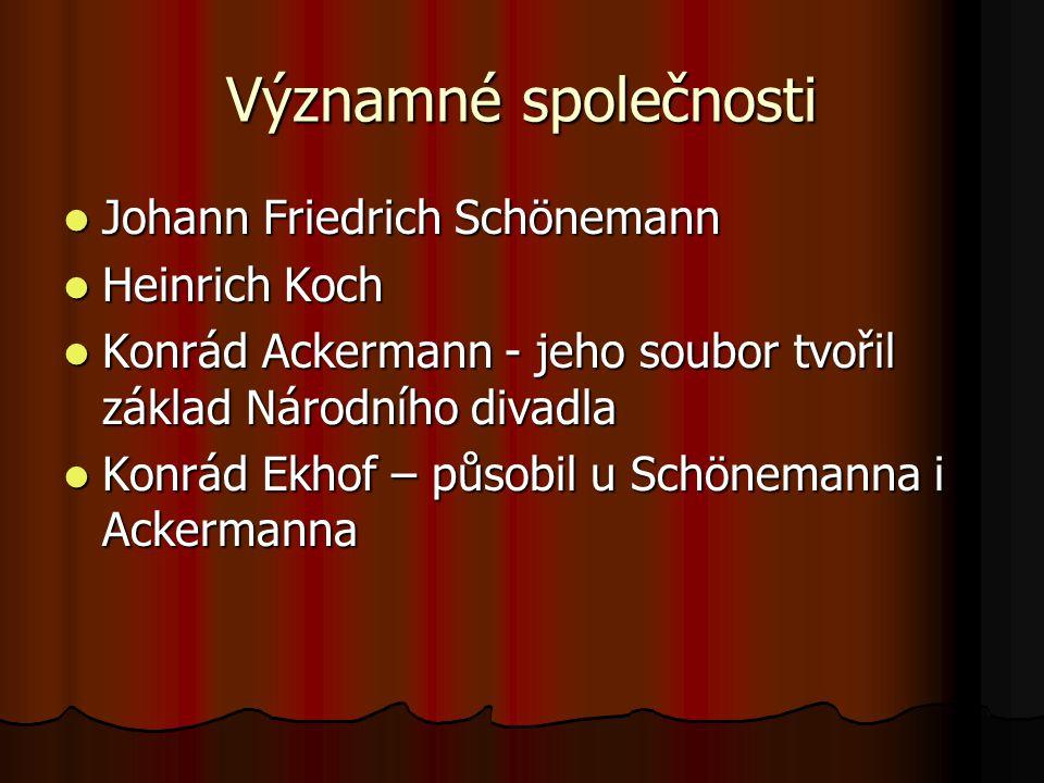 Významné společnosti Johann Friedrich Schönemann Johann Friedrich Schönemann Heinrich Koch Heinrich Koch Konrád Ackermann - jeho soubor tvořil základ Národního divadla Konrád Ackermann - jeho soubor tvořil základ Národního divadla Konrád Ekhof – působil u Schönemanna i Ackermanna Konrád Ekhof – působil u Schönemanna i Ackermanna