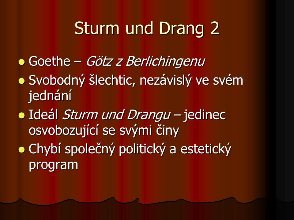 Sturm und Drang 2 Goethe – Götz z Berlichingenu Goethe – Götz z Berlichingenu Svobodný šlechtic, nezávislý ve svém jednání Svobodný šlechtic, nezávislý ve svém jednání Ideál Sturm und Drangu – jedinec osvobozující se svými činy Ideál Sturm und Drangu – jedinec osvobozující se svými činy Chybí společný politický a estetický program Chybí společný politický a estetický program