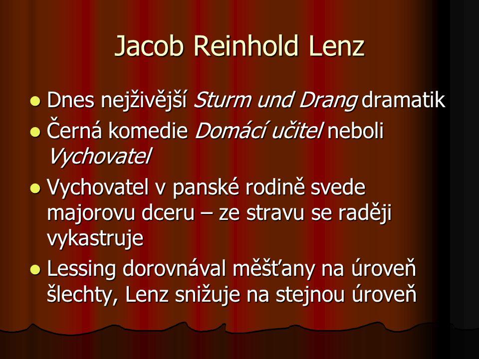 Jacob Reinhold Lenz Dnes nejživější Sturm und Drang dramatik Dnes nejživější Sturm und Drang dramatik Černá komedie Domácí učitel neboli Vychovatel Černá komedie Domácí učitel neboli Vychovatel Vychovatel v panské rodině svede majorovu dceru – ze stravu se raději vykastruje Vychovatel v panské rodině svede majorovu dceru – ze stravu se raději vykastruje Lessing dorovnával měšťany na úroveň šlechty, Lenz snižuje na stejnou úroveň Lessing dorovnával měšťany na úroveň šlechty, Lenz snižuje na stejnou úroveň