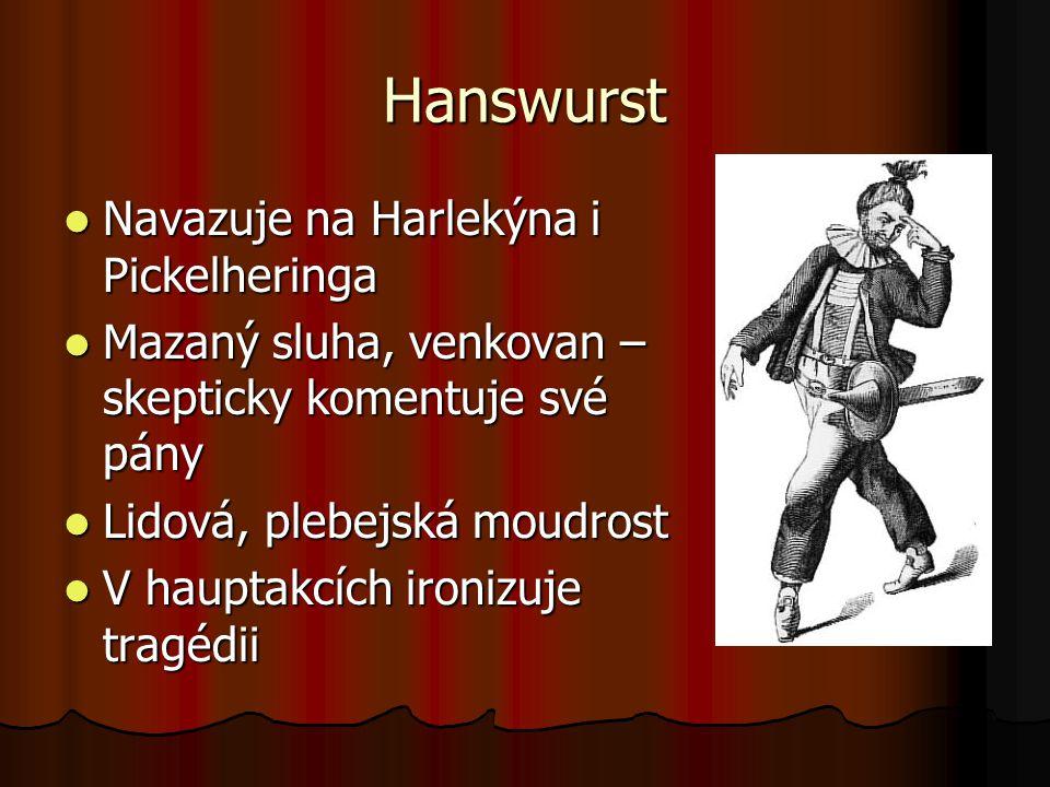 Hanswurst Navazuje na Harlekýna i Pickelheringa Navazuje na Harlekýna i Pickelheringa Mazaný sluha, venkovan – skepticky komentuje své pány Mazaný sluha, venkovan – skepticky komentuje své pány Lidová, plebejská moudrost Lidová, plebejská moudrost V hauptakcích ironizuje tragédii V hauptakcích ironizuje tragédii