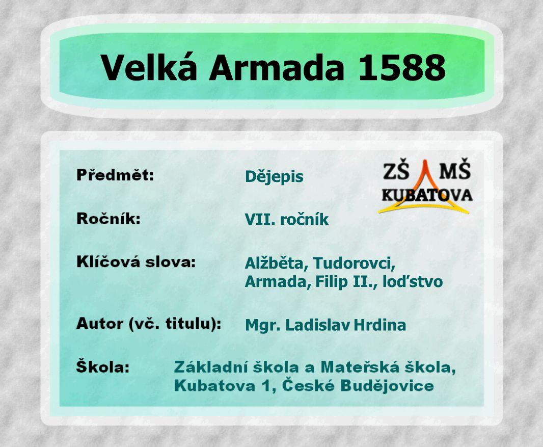 Dějepis Alžběta, Tudorovci, Armada, Filip II., loďstvo VII. ročník Mgr. Ladislav Hrdina Velká Armada 1588