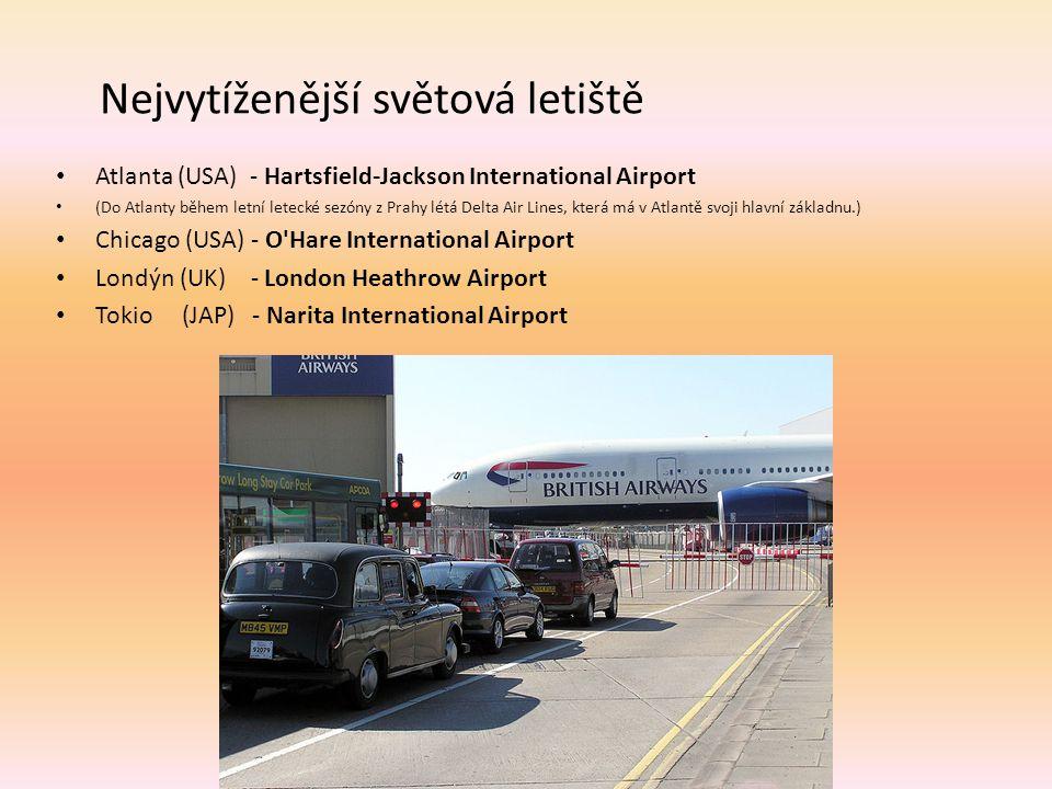 Nejvytíženější světová letiště Atlanta (USA) - Hartsfield-Jackson International Airport (Do Atlanty během letní letecké sezóny z Prahy létá Delta Air Lines, která má v Atlantě svoji hlavní základnu.) Chicago (USA) - O Hare International Airport Londýn (UK) - London Heathrow Airport Tokio (JAP) - Narita International Airport