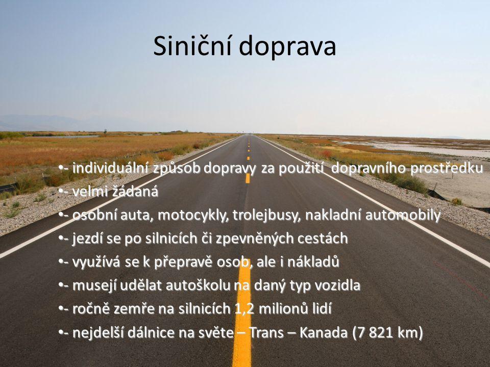 Siniční doprava - individuální způsob dopravy za použití dopravního prostředku - individuální způsob dopravy za použití dopravního prostředku - velmi žádaná - velmi žádaná - osobní auta, motocykly, trolejbusy, nakladní automobily - osobní auta, motocykly, trolejbusy, nakladní automobily - jezdí se po silnicích či zpevněných cestách - jezdí se po silnicích či zpevněných cestách - využívá se k přepravě osob, ale i nákladů - využívá se k přepravě osob, ale i nákladů - musejí udělat autoškolu na daný typ vozidla - musejí udělat autoškolu na daný typ vozidla - ročně zemře na silnicích 1,2 milionů lidí - ročně zemře na silnicích 1,2 milionů lidí - nejdelší dálnice na světe – Trans – Kanada (7 821 km) - nejdelší dálnice na světe – Trans – Kanada (7 821 km)