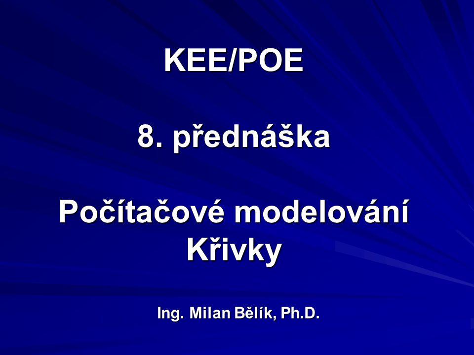 KEE/POE 8. přednáška Počítačové modelování Křivky Ing. Milan Bělík, Ph.D.
