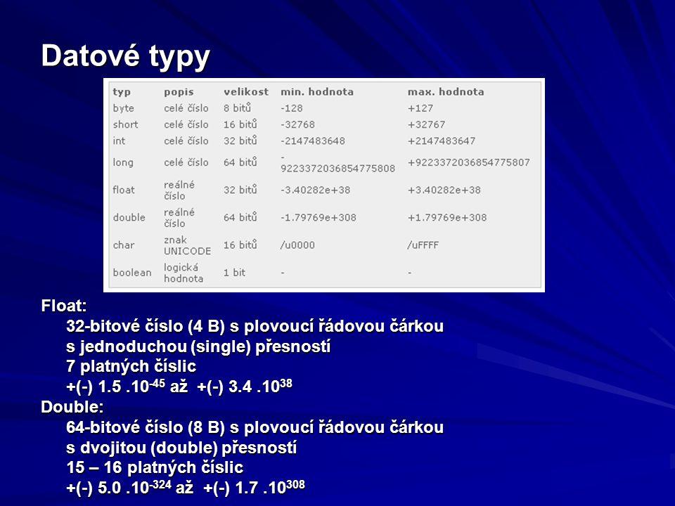 Datové typy Float: 32-bitové číslo (4 B) s plovoucí řádovou čárkou s jednoduchou (single) přesností 7 platných číslic +(-) 1.5.10 -45 až +(-) 3.4.10 38 Double: 64-bitové číslo (8 B) s plovoucí řádovou čárkou s dvojitou (double) přesností 15 – 16 platných číslic +(-) 5.0.10 -324 až +(-) 1.7.10 308