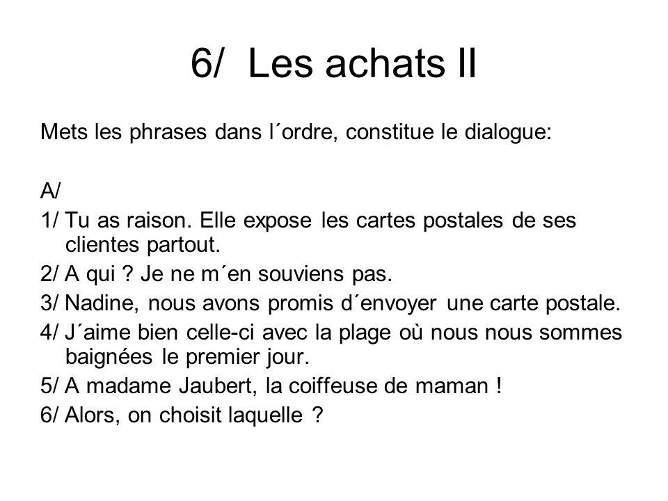 6/ Les achats II Mets les phrases dans l´ordre, constitue le dialogue: A/ 1/ Tu as raison.