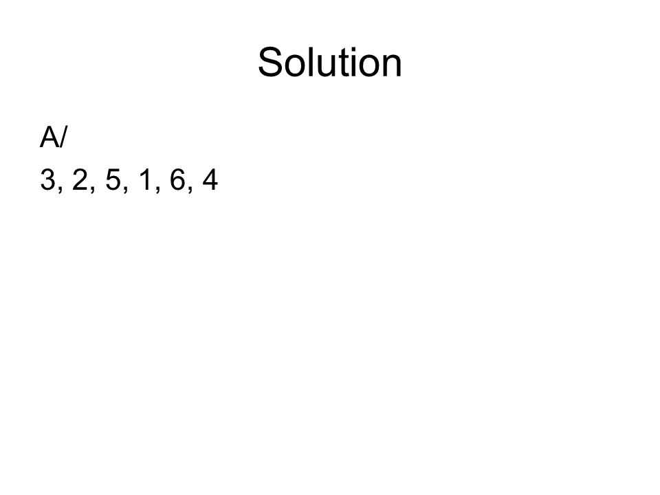 Solution A/ 3, 2, 5, 1, 6, 4
