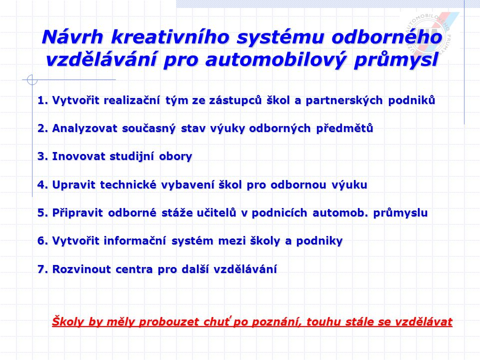 Návrh kreativního systému odborného vzdělávání pro automobilový průmysl 1. Vytvořit realizační tým ze zástupců škol a partnerských podniků 2. Analyzov