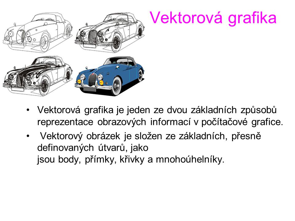Vektorová grafika Vektorová grafika je jeden ze dvou základních způsobů reprezentace obrazových informací v počítačové grafice. Vektorový obrázek je s