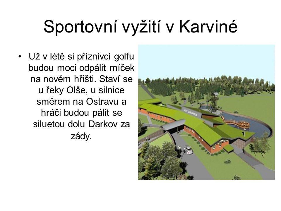 Sportovní vyžití v Karviné Už v létě si příznivci golfu budou moci odpálit míček na novém hřišti. Staví se u řeky Olše, u silnice směrem na Ostravu a
