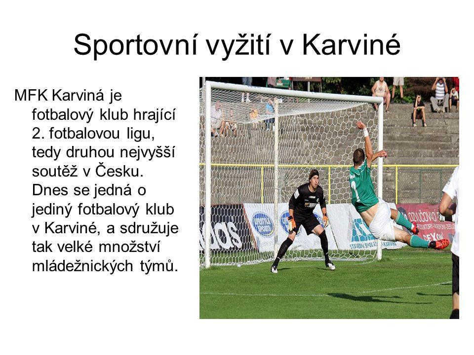 Sportovní vyžití v Karviné MFK Karviná je fotbalový klub hrající 2. fotbalovou ligu, tedy druhou nejvyšší soutěž v Česku. Dnes se jedná o jediný fotba