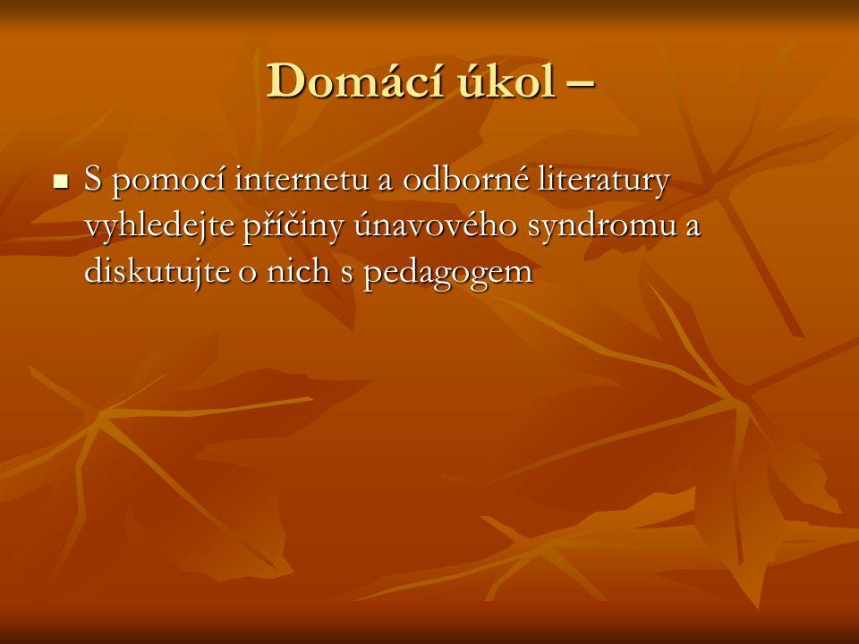 Domácí úkol – S pomocí internetu a odborné literatury vyhledejte příčiny únavového syndromu a diskutujte o nich s pedagogem S pomocí internetu a odbor
