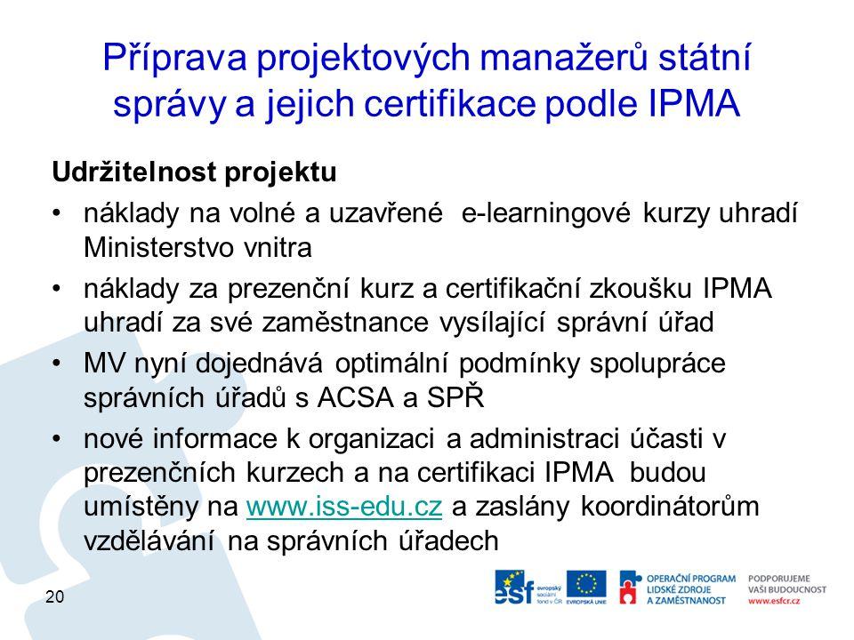 Příprava projektových manažerů státní správy a jejich certifikace podle IPMA Udržitelnost projektu náklady na volné a uzavřené e-learningové kurzy uhradí Ministerstvo vnitra náklady za prezenční kurz a certifikační zkoušku IPMA uhradí za své zaměstnance vysílající správní úřad MV nyní dojednává optimální podmínky spolupráce správních úřadů s ACSA a SPŘ nové informace k organizaci a administraci účasti v prezenčních kurzech a na certifikaci IPMA budou umístěny na www.iss-edu.cz a zaslány koordinátorům vzdělávání na správních úřadechwww.iss-edu.cz 20