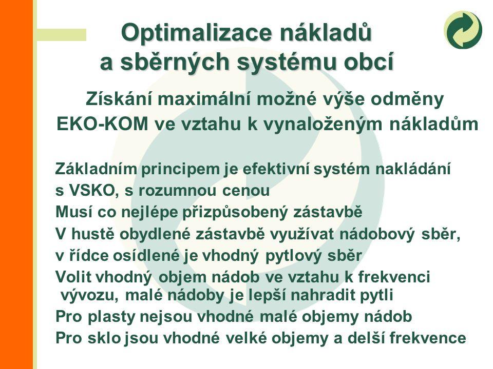Získání maximální možné výše odměny EKO-KOM ve vztahu k vynaloženým nákladům Základním principem je efektivní systém nakládání s VSKO, s rozumnou cenou Musí co nejlépe přizpůsobený zástavbě V hustě obydlené zástavbě využívat nádobový sběr, v řídce osídlené je vhodný pytlový sběr Volit vhodný objem nádob ve vztahu k frekvenci vývozu, malé nádoby je lepší nahradit pytli Pro plasty nejsou vhodné malé objemy nádob Pro sklo jsou vhodné velké objemy a delší frekvence Optimalizace nákladů a sběrných systému obcí