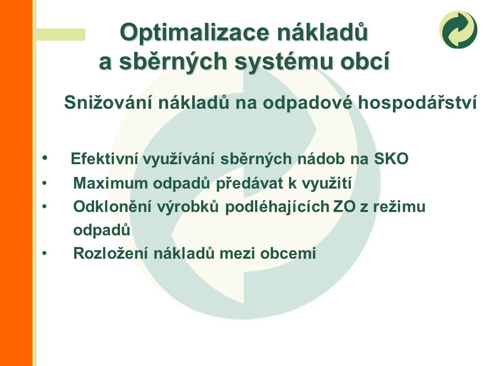 Snižování nákladů na odpadové hospodářství Efektivní využívání sběrných nádob na SKO Maximum odpadů předávat k využití Odklonění výrobků podléhajících ZO z režimu odpadů Rozložení nákladů mezi obcemi Optimalizace nákladů a sběrných systému obcí