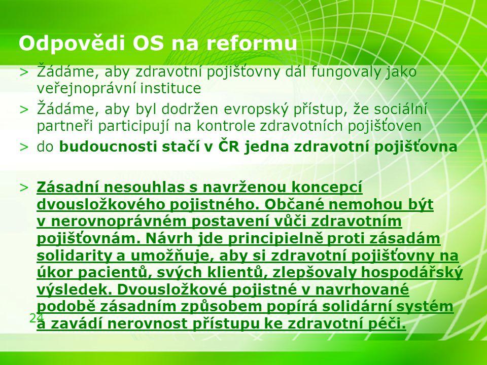24 Odpovědi OS na reformu >Žádáme, aby zdravotní pojišťovny dál fungovaly jako veřejnoprávní instituce >Žádáme, aby byl dodržen evropský přístup, že s