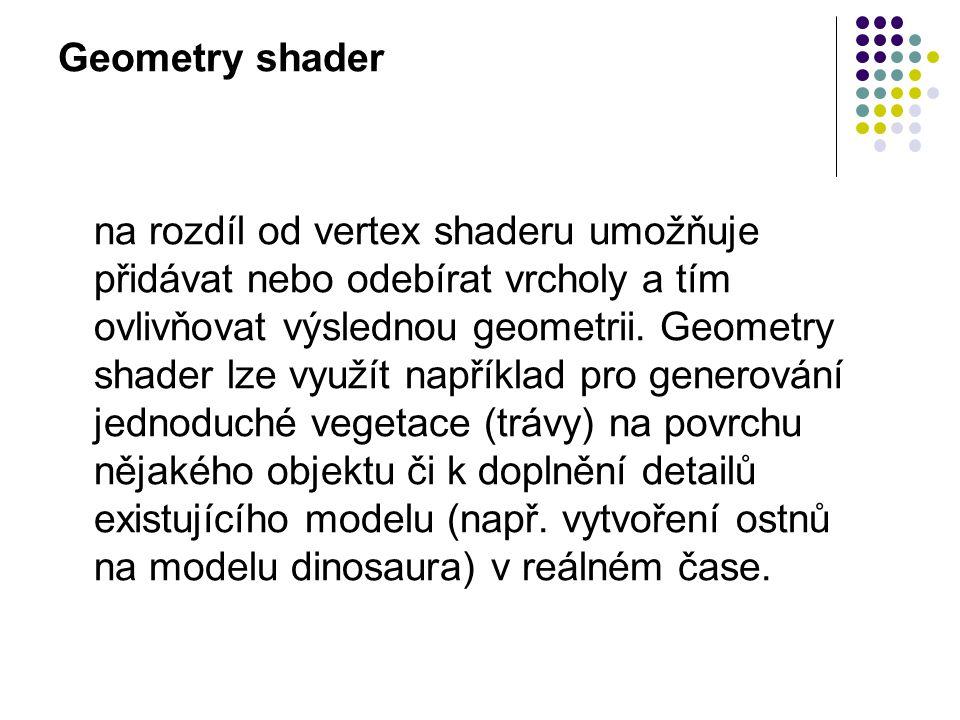 Geometry shader na rozdíl od vertex shaderu umožňuje přidávat nebo odebírat vrcholy a tím ovlivňovat výslednou geometrii.