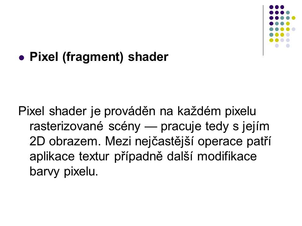 Pixel (fragment) shader Pixel shader je prováděn na každém pixelu rasterizované scény — pracuje tedy s jejím 2D obrazem.