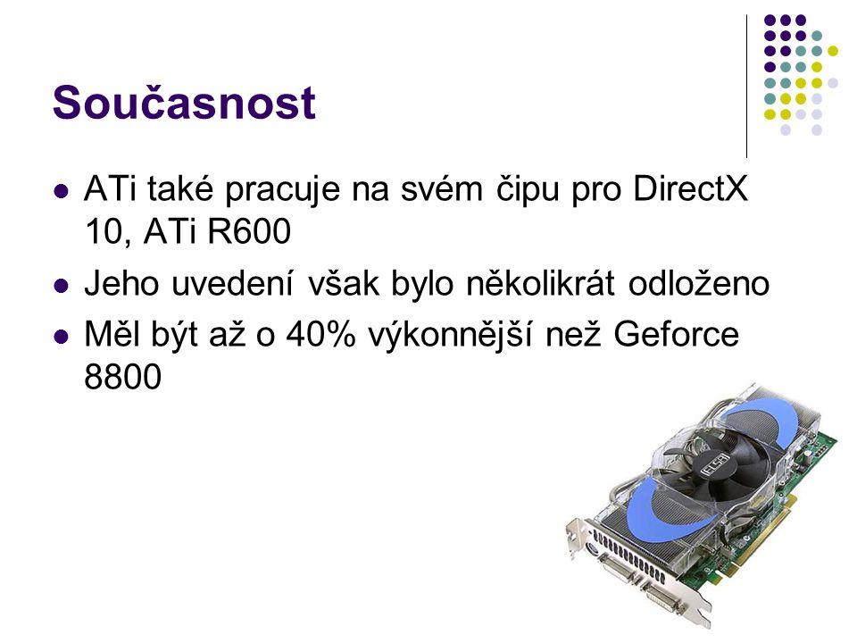 Současnost ATi také pracuje na svém čipu pro DirectX 10, ATi R600 Jeho uvedení však bylo několikrát odloženo Měl být až o 40% výkonnější než Geforce 8800