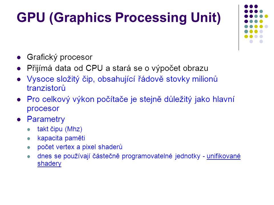 GPU (Graphics Processing Unit) Grafický procesor Přijímá data od CPU a stará se o výpočet obrazu Vysoce složitý čip, obsahující řádově stovky milionů tranzistorů Pro celkový výkon počítače je stejně důležitý jako hlavní procesor Parametry takt čipu (Mhz) kapacita paměti počet vertex a pixel shaderů dnes se používají částečně programovatelné jednotky - unifikované shadery
