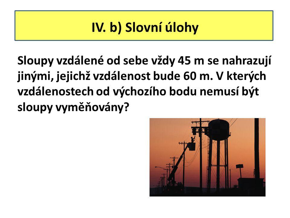 IV. b) Slovní úlohy Sloupy vzdálené od sebe vždy 45 m se nahrazují jinými, jejichž vzdálenost bude 60 m. V kterých vzdálenostech od výchozího bodu nem