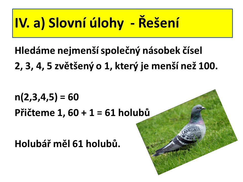 IV. a) Slovní úlohy - Řešení Hledáme nejmenší společný násobek čísel 2, 3, 4, 5 zvětšený o 1, který je menší než 100. n(2,3,4,5) = 60 Přičteme 1, 60 +