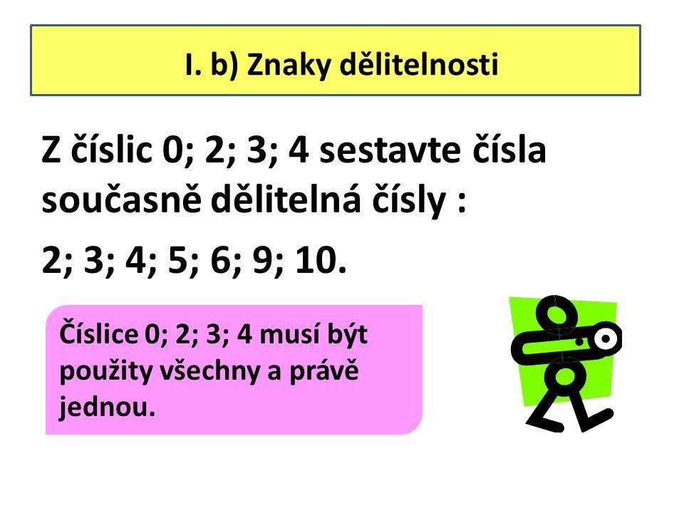 I. b) Znaky dělitelnosti Z číslic 0; 2; 3; 4 sestavte čísla současně dělitelná čísly : 2; 3; 4; 5; 6; 9; 10. Číslice 0; 2; 3; 4 musí být použity všech