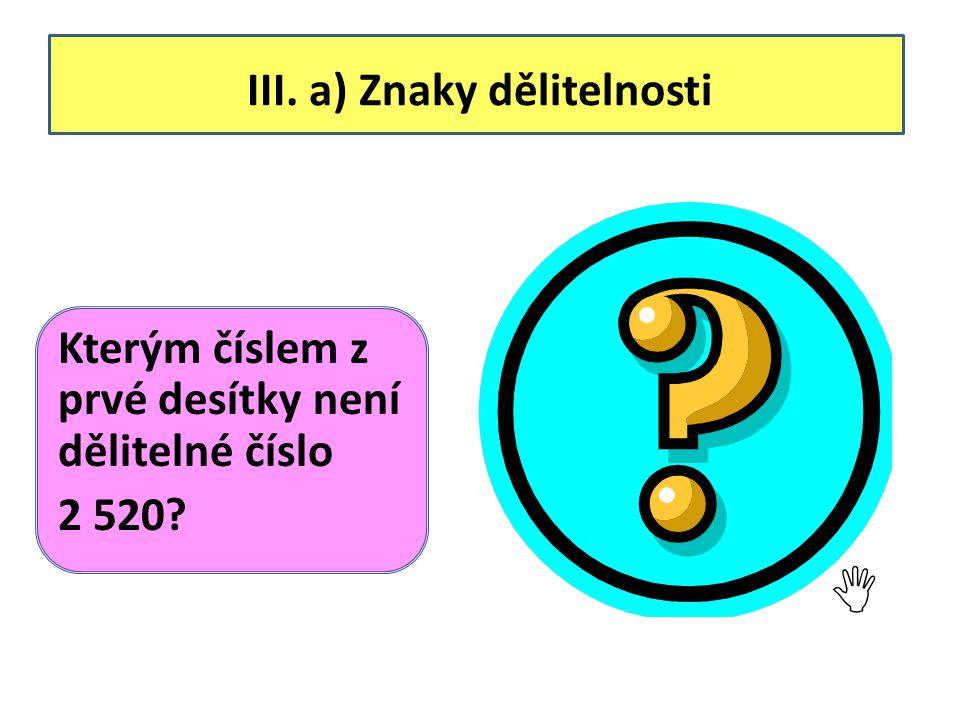 III. a) Znaky dělitelnosti Kterým číslem z prvé desítky není dělitelné číslo 2 520.