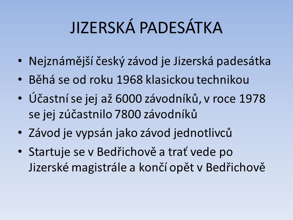 JIZERSKÁ PADESÁTKA Nejznámější český závod je Jizerská padesátka Běhá se od roku 1968 klasickou technikou Účastní se jej až 6000 závodníků, v roce 1978 se jej zúčastnilo 7800 závodníků Závod je vypsán jako závod jednotlivců Startuje se v Bedřichově a trať vede po Jizerské magistrále a končí opět v Bedřichově