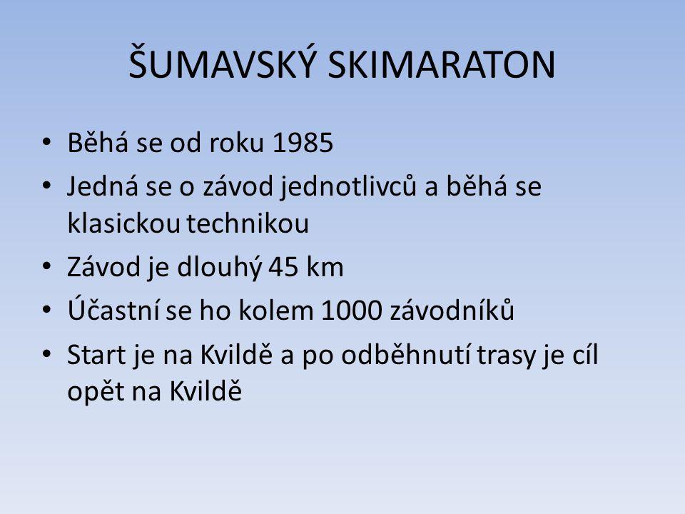 ŠUMAVSKÝ SKIMARATON Běhá se od roku 1985 Jedná se o závod jednotlivců a běhá se klasickou technikou Závod je dlouhý 45 km Účastní se ho kolem 1000 závodníků Start je na Kvildě a po odběhnutí trasy je cíl opět na Kvildě