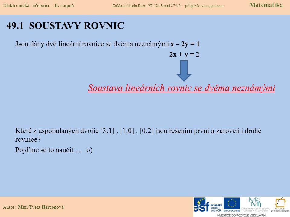 49.1 SOUSTAVY ROVNIC Jsou dány dvě lineární rovnice se dvěma neznámými x – 2y = 1 2x + y = 2 Soustava lineárních rovnic se dvěma neznámými Které z uspořádaných dvojic [3;1], [1;0], [0;2] jsou řešením první a zároveň i druhé rovnice.