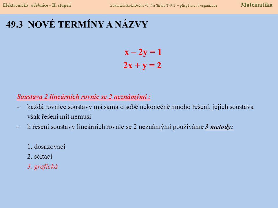 49.3 NOVÉ TERMÍNY A NÁZVY x – 2y = 1 2x + y = 2 Soustava 2 lineárních rovnic se 2 neznámými : -každá rovnice soustavy má sama o sobě nekonečně mnoho řešení, jejich soustava však řešení mít nemusí -k řešení soustavy lineárních rovnic se 2 neznámými používáme 3 metody: 1.