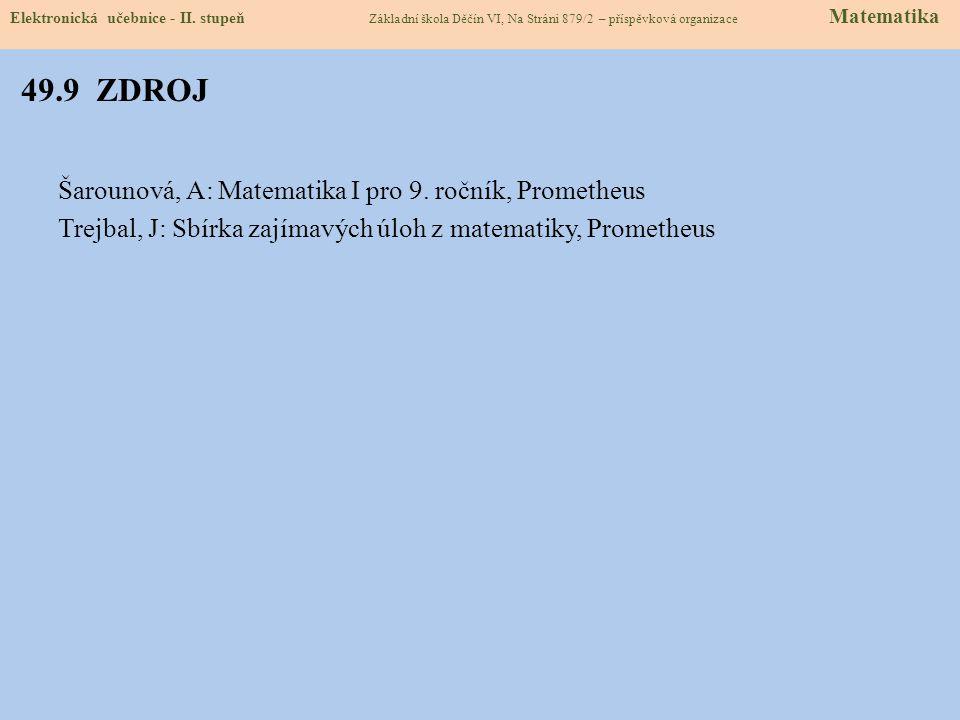 49.9 ZDROJ Šarounová, A: Matematika I pro 9. ročník, Prometheus Trejbal, J: Sbírka zajímavých úloh z matematiky, Prometheus Elektronická učebnice - II