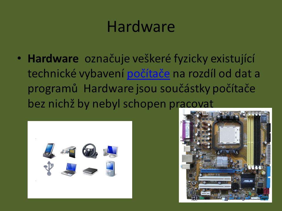 Hardware Hardware označuje veškeré fyzicky existující technické vybavení počítače na rozdíl od dat a programů Hardware jsou součástky počítače bez nichž by nebyl schopen pracovatpočítače