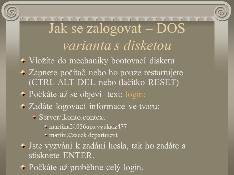 Jak se zalogovat – DOS varianta s disketou Vložíte do mechaniky bootovací disketu Zapnete počítač nebo ho pouze restartujete (CTRL-ALT-DEL nebo tlačítko RESET) Počkáte až se objeví text: login: Zadáte logovací informace ve tvaru: Server/.konto.context martina2/.036ups.vyuka.z477 martin2/zacek.department Jste vyzváni k zadání hesla, tak ho zadáte a stisknete ENTER.