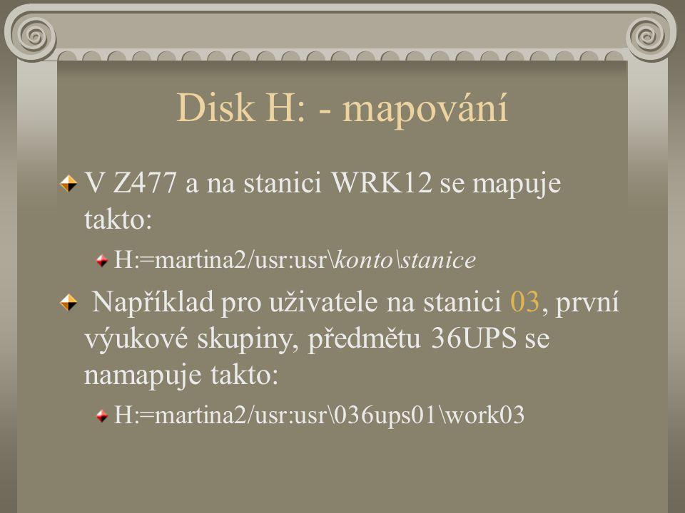 Disk H: - mapování V Z477 a na stanici WRK12 se mapuje takto: H:=martina2/usr:usr\konto\stanice Například pro uživatele na stanici 03, první výukové skupiny, předmětu 36UPS se namapuje takto: H:=martina2/usr:usr\036ups01\work03