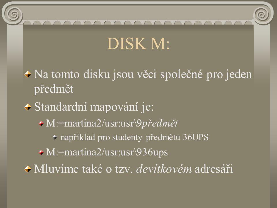 DISK M: Na tomto disku jsou věci společné pro jeden předmět Standardní mapování je: M:=martina2/usr:usr\9předmět například pro studenty předmětu 36UPS M:=martina2/usr:usr\936ups Mluvíme také o tzv.