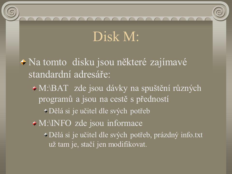 Disk M: Na tomto disku jsou některé zajímavé standardní adresáře: M:\BAT zde jsou dávky na spuštění různých programů a jsou na cestě s předností Dělá si je učitel dle svých potřeb M:\INFO zde jsou informace Dělá si je učitel dle svých potřeb, prázdný info.txt už tam je, stačí jen modifikovat.