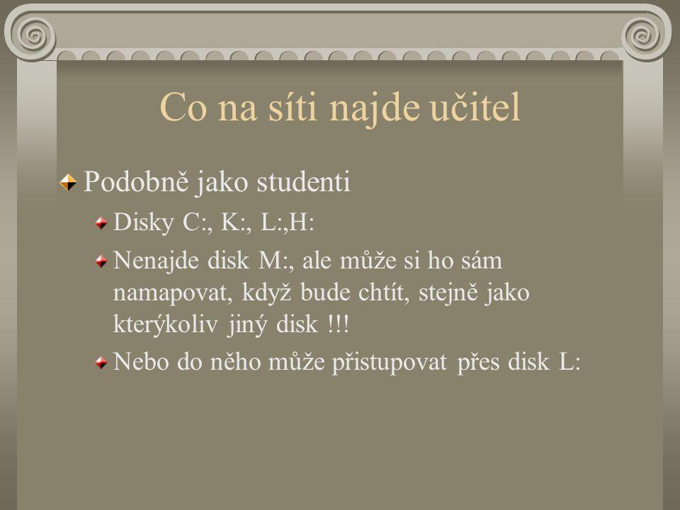 Co na síti najde učitel Podobně jako studenti Disky C:, K:, L:,H: Nenajde disk M:, ale může si ho sám namapovat, když bude chtít, stejně jako kterýkoliv jiný disk !!.