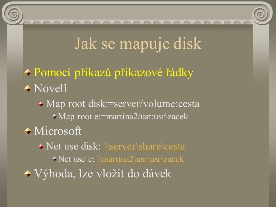 Jak se mapuje disk Pomocí příkazů příkazové řádky Novell Map root disk:=server/volume:cesta Map root e:=martina2/usr:usr\zacek Microsoft Net use disk: \\server\share\cesta\\server\share\cesta Net use e: \\martina2\usr\usr\zacek\\martina2\usr\usr\zacek Výhoda, lze vložit do dávek