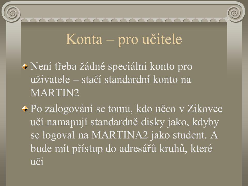 Konta – pro učitele Není třeba žádné speciální konto pro uživatele – stačí standardní konto na MARTIN2 Po zalogování se tomu, kdo něco v Zikovce učí namapují standardně disky jako, kdyby se logoval na MARTINA2 jako student.