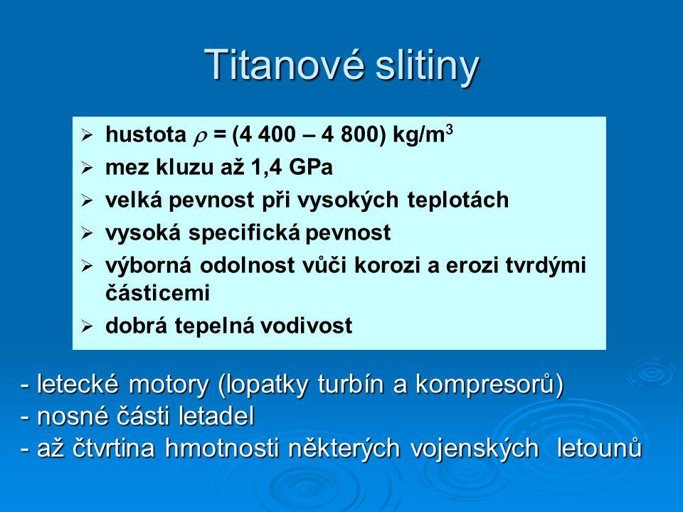 Titanové slitiny   hustota  = (4 400 – 4 800) kg/m 3   mez kluzu až 1,4 GPa   velká pevnost při vysokých teplotách   vysoká specifická pevnost   výborná odolnost vůči korozi a erozi tvrdými částicemi   dobrá tepelná vodivost - letecké motory (lopatky turbín a kompresorů) - nosné části letadel - až čtvrtina hmotnosti některých vojenských letounů