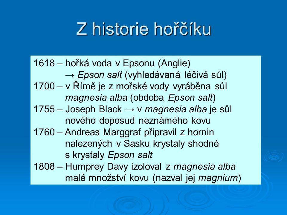 Z historie hořčíku 1618 – hořká voda v Epsonu (Anglie) → Epson salt (vyhledávaná léčivá sůl) 1700 – v Římě je z mořské vody vyráběna sůl magnesia alba (obdoba Epson salt) 1755 – Joseph Black → v magnesia alba je sůl nového doposud neznámého kovu 1760 – Andreas Marggraf připravil z hornin nalezených v Sasku krystaly shodné s krystaly Epson salt 1808 – Humprey Davy izoloval z magnesia alba malé množství kovu (nazval jej magnium)