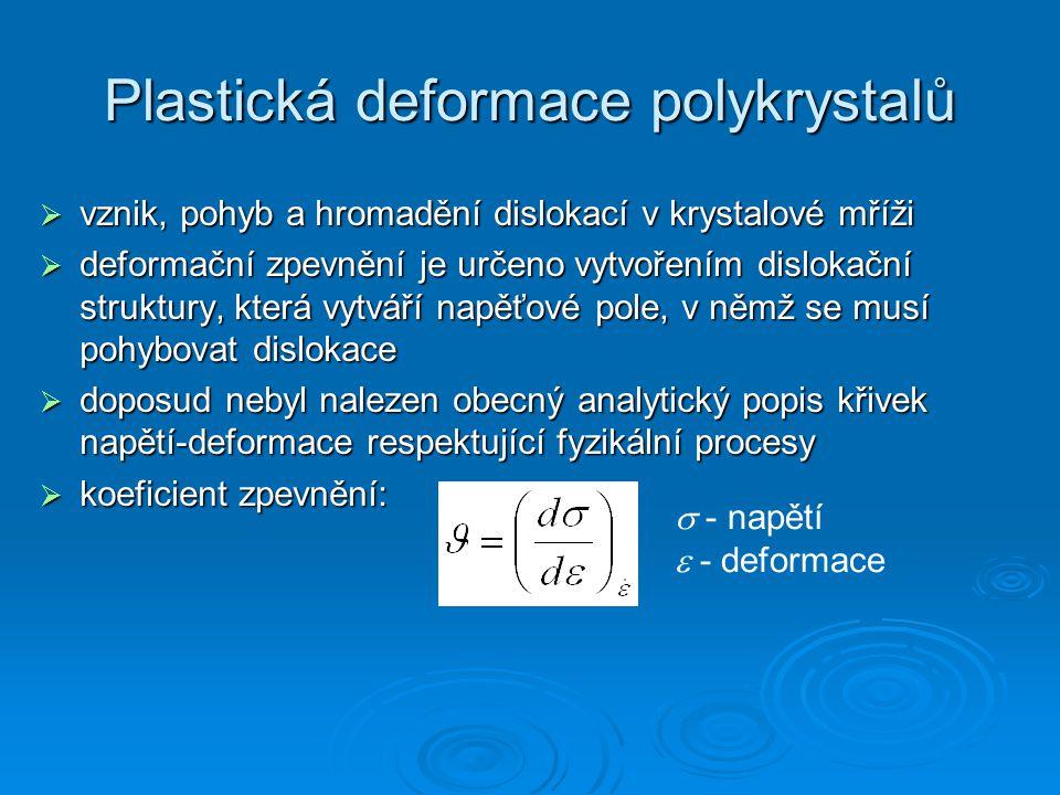 Plastická deformace polykrystalů  vznik, pohyb a hromadění dislokací v krystalové mříži  deformační zpevnění je určeno vytvořením dislokační struktury, která vytváří napěťové pole, v němž se musí pohybovat dislokace  doposud nebyl nalezen obecný analytický popis křivek napětí-deformace respektující fyzikální procesy  koeficient zpevnění:  - napětí  - deformace