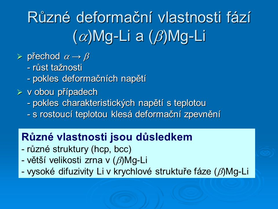 Různé deformační vlastnosti fází (  )Mg-Li a (  )Mg-Li  přechod  →  - růst tažnosti - pokles deformačních napětí  v obou případech - pokles charakteristických napětí s teplotou - s rostoucí teplotou klesá deformační zpevnění Různé vlastnosti jsou důsledkem - různé struktury (hcp, bcc) - větší velikosti zrna v (  )Mg-Li - vysoké difuzivity Li v krychlové struktuře fáze (  )Mg-Li
