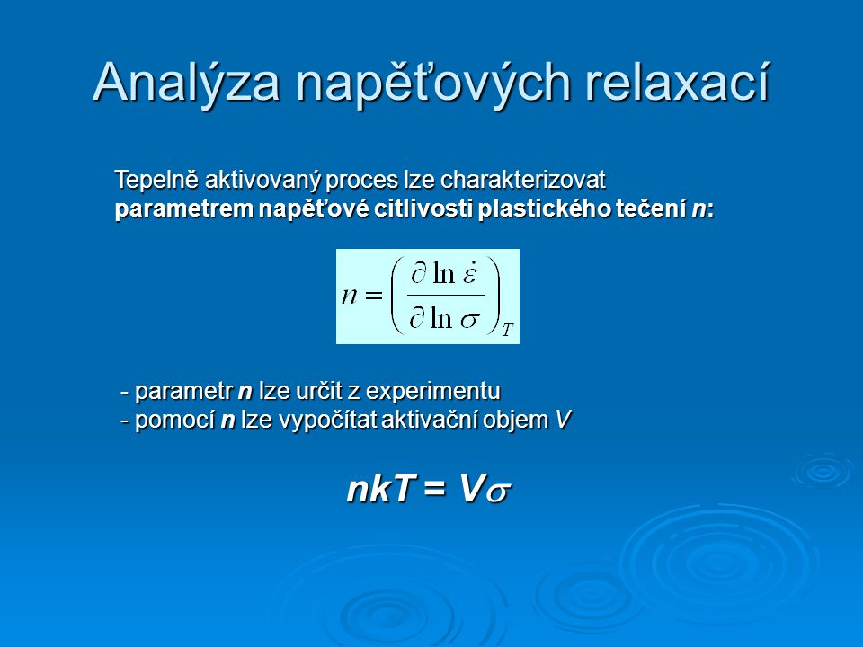 Analýza napěťových relaxací Tepelně aktivovaný proces lze charakterizovat parametrem napěťové citlivosti plastického tečení n: - parametr n lze určit z experimentu - pomocí n lze vypočítat aktivační objem V nkT = V 