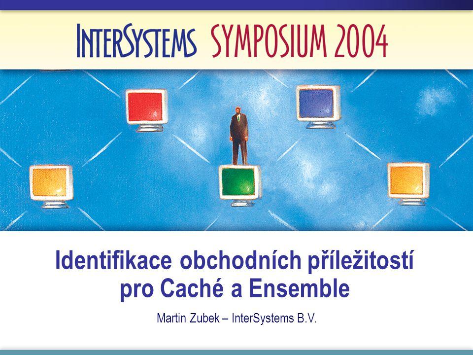 Identifikace obchodních příležitostí pro Caché a Ensemble Martin Zubek – InterSystems B.V.