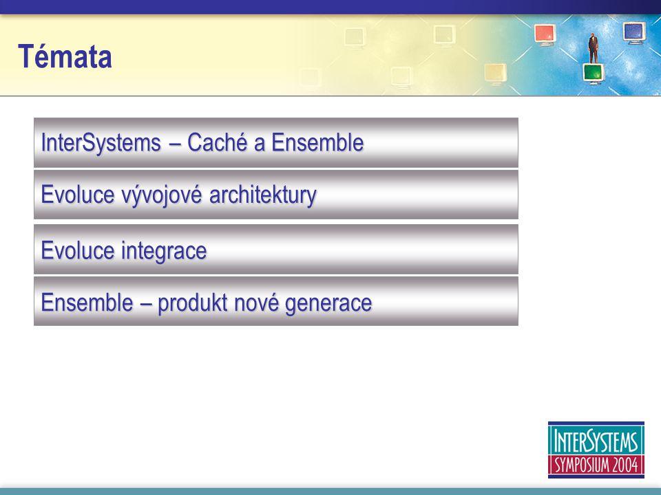 Témata InterSystems – Caché a Ensemble Evoluce vývojové architektury Evoluce integrace Ensemble – produkt nové generace