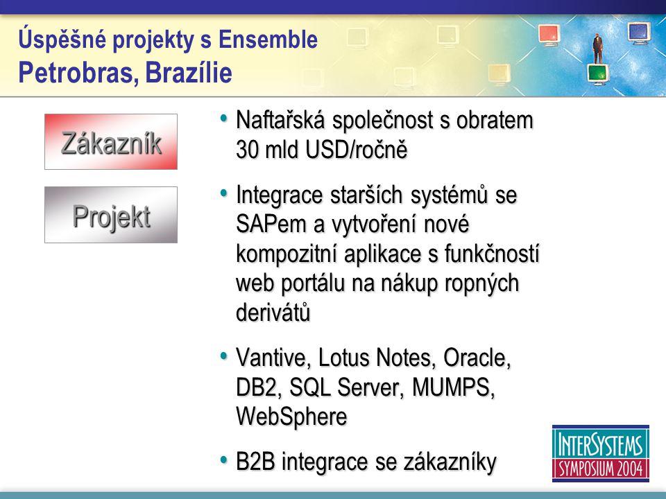 Úspěšné projekty s Ensemble Petrobras, Brazílie Naftařská společnost s obratem 30 mld USD/ročně Naftařská společnost s obratem 30 mld USD/ročně Integrace starších systémů se SAPem a vytvoření nové kompozitní aplikace s funkčností web portálu na nákup ropných derivátů Integrace starších systémů se SAPem a vytvoření nové kompozitní aplikace s funkčností web portálu na nákup ropných derivátů Vantive, Lotus Notes, Oracle, DB2, SQL Server, MUMPS, WebSphere Vantive, Lotus Notes, Oracle, DB2, SQL Server, MUMPS, WebSphere B2B integrace se zákazníky B2B integrace se zákazníky Zákazník Projekt